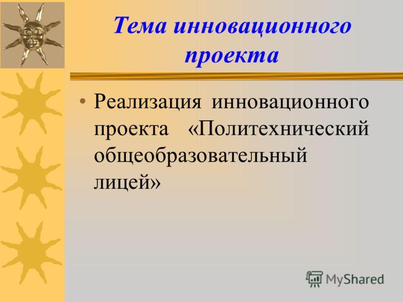 Тема инновационного проекта Реализация инновационного проекта «Политехнический общеобразовательный лицей»