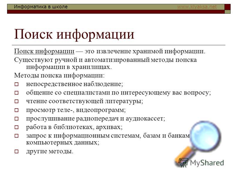 Информатика в школе www.klyaksa.netwww.klyaksa.net Поиск информации Поиск информации это извлечение хранимой информации. Существуют ручной и автоматизированный методы поиска информации в хранилищах. Методы поиска информации: непосредственное наблюден