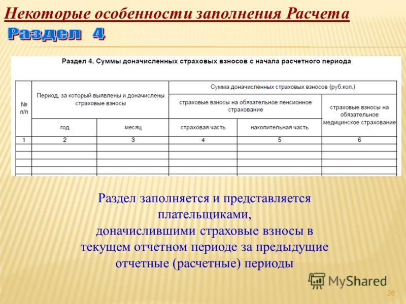 26 Некоторые особенности заполнения Расчета Раздел заполняется и представляется плательщиками, доначислившими страховые взносы в текущем отчетном периоде за предыдущие отчетные (расчетные) периоды