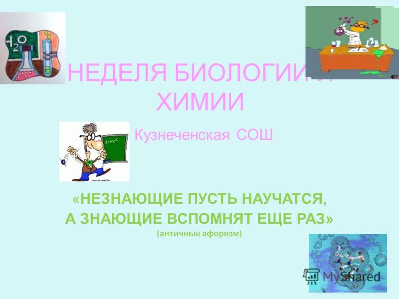 НЕДЕЛЯ БИОЛОГИИ И ХИМИИ Кузнеченская СОШ «НЕЗНАЮЩИЕ ПУСТЬ НАУЧАТСЯ, А ЗНАЮЩИЕ ВСПОМНЯТ ЕЩЕ РАЗ» (античный афоризм)