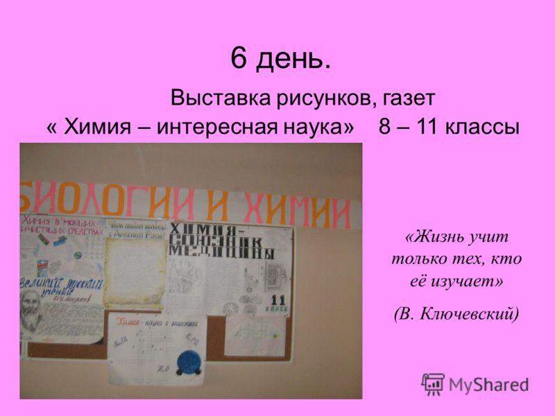 6 день. Выставка рисунков, газет « Химия – интересная наука» 8 – 11 классы «Жизнь учит только тех, кто её изучает» (В. Ключевский)