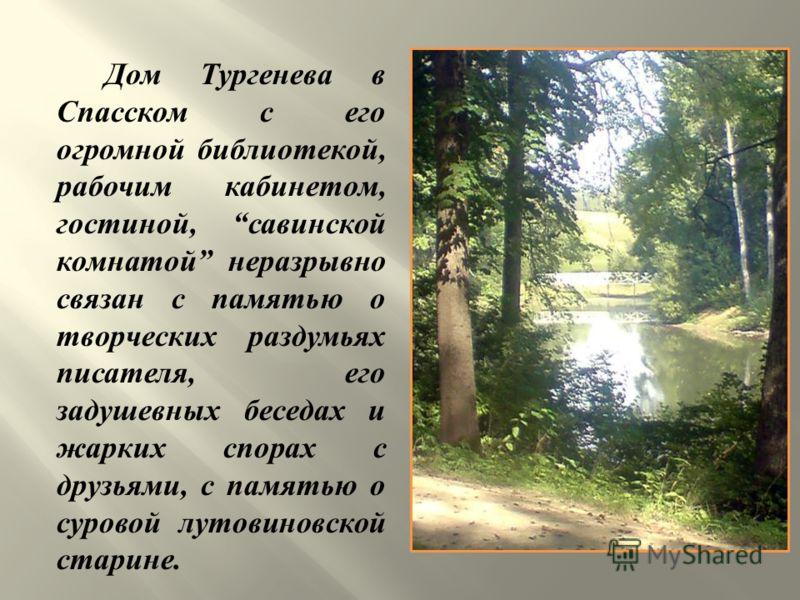 Дом Тургенева в Спасском с его огромной библиотекой, рабочим кабинетом, гостиной, савинской комнатой неразрывно связан с памятью о творческих раздумьях писателя, его задушевных беседах и жарких спорах с друзьями, с памятью о суровой лутовиновской ста