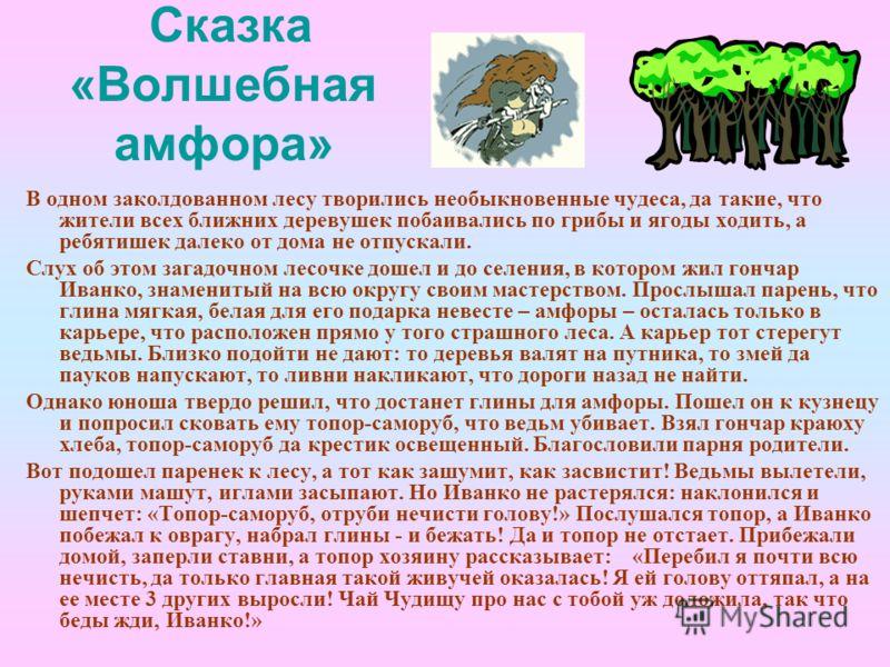 Сказка «Волшебная амфора» В одном заколдованном лесу творились необыкновенные чудеса, да такие, что жители всех ближних деревушек побаивались по грибы и ягоды ходить, а ребятишек далеко от дома не отпускали. Слух об этом загадочном лесочке дошел и до
