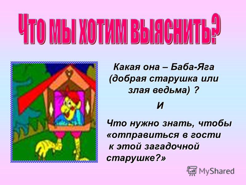Какая она – Баба-Яга (добрая старушка или злая ведьма) ? И Что нужно знать, чтобы «отправиться в гости к этой загадочной старушке?» к этой загадочной старушке?»