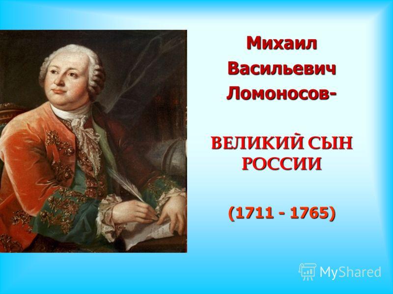 МихаилВасильевичЛомоносов- ВЕЛИКИЙ СЫН РОССИИ (1711 - 1765)