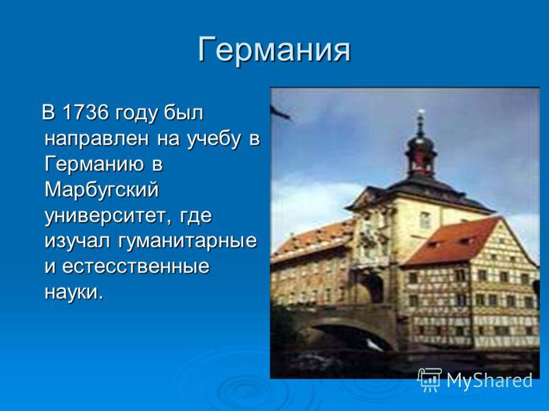 Германия В 1736 году был направлен на учебу в Германию в Марбугский университет, где изучал гуманитарные и естесственные науки. В 1736 году был направлен на учебу в Германию в Марбугский университет, где изучал гуманитарные и естесственные науки.