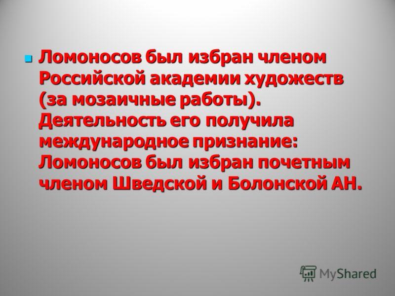 Ломоносов был избран членом Российской академии художеств (за мозаичные работы). Деятельность его получила международное признание: Ломоносов был избран почетным членом Шведской и Болонской АН. Ломоносов был избран членом Российской академии художест