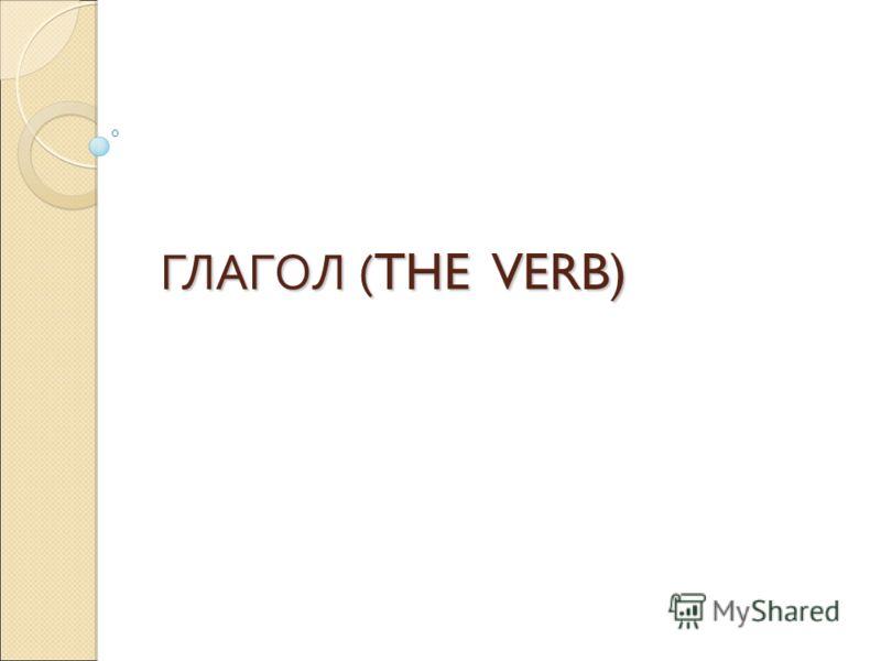 ГЛАГОЛ ( THE VERB)