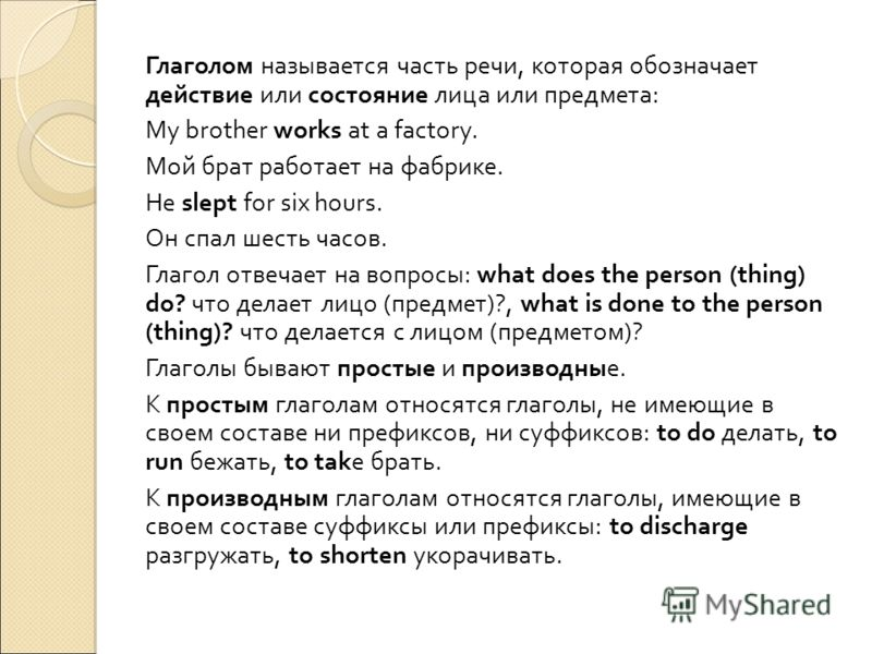 Глаголом называется часть речи, которая обозначает действие или состояние лица или предмета: My brother works at a factory. Мой брат работает на фабрике. Не slept for six hours. Он спал шесть часов. Глагол отвечает на вопросы: what does the person (t