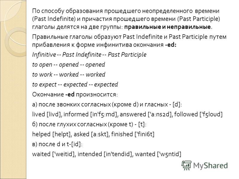 По способу образования прошедшего неопределенного времени (Past Indefinite) и причастия прошедшего времени (Past Participle) глаголы делятся на две группы: правильные и неправильные. Правильные глаголы образуют Past Indefinite и Past Participle путем