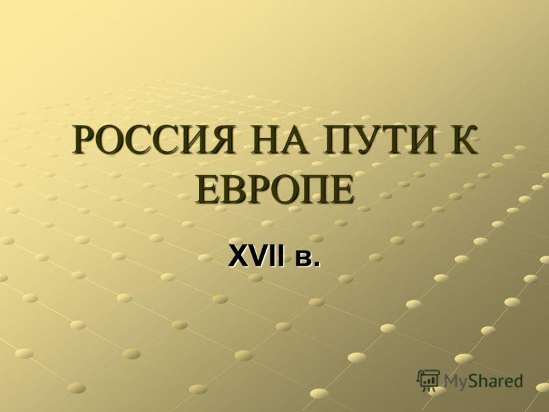 РОССИЯ НА ПУТИ К ЕВРОПЕ XVII в.