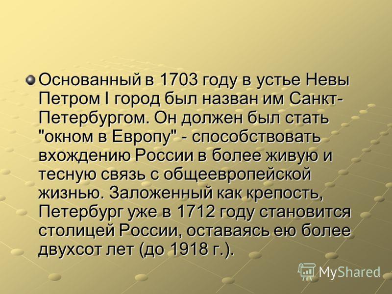Основанный в 1703 году в устье Невы Петром I город был назван им Санкт- Петербургом. Он должен был стать