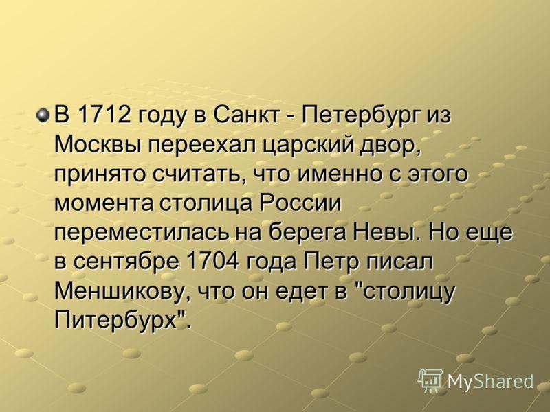 В 1712 году в Санкт - Петербург из Москвы переехал царский двор, принято считать, что именно с этого момента столица России переместилась на берега Невы. Но еще в сентябре 1704 года Петр писал Меншикову, что он едет в столицу Питербурх.