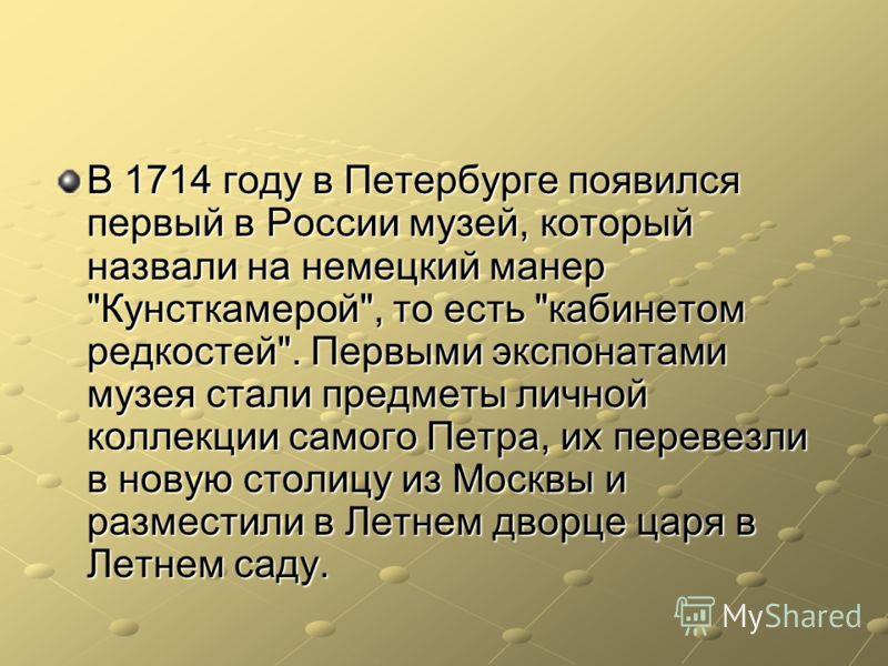 В 1714 году в Петербурге появился первый в России музей, который назвали на немецкий манер
