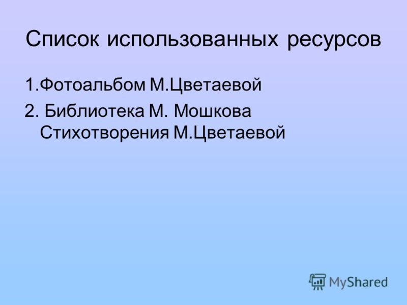 Список использованных ресурсов 1.Фотоальбом М.Цветаевой 2. Библиотека М. Мошкова Стихотворения М.Цветаевой
