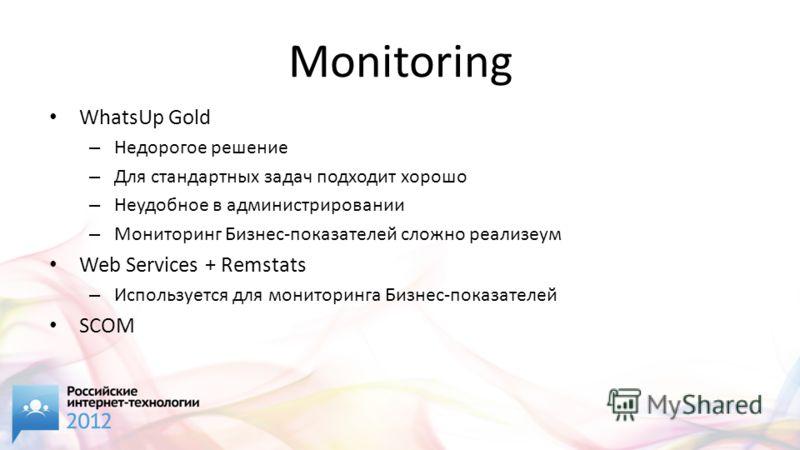 Monitoring WhatsUp Gold – Недорогое решение – Для стандартных задач подходит хорошо – Неудобное в администрировании – Мониторинг Бизнес-показателей сложно реализеум Web Services + Remstats – Используется для мониторинга Бизнес-показателей SCOM