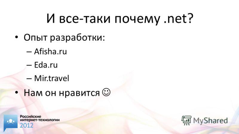 И все-таки почему.net? Опыт разработки: – Afisha.ru – Eda.ru – Mir.travel Нам он нравится