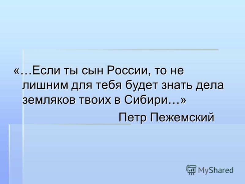 «…Если ты сын России, то не лишним для тебя будет знать дела земляков твоих в Сибири…» Петр Пежемский