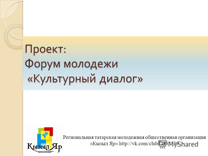 Проект : Форум молодежи « Культурный диалог » Региональная татарская молодежная общественная организация «Кызыл Яр» http://vk.com/club37583539