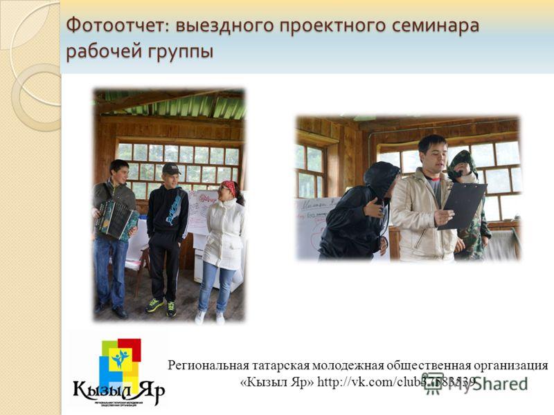 Региональная татарская молодежная общественная организация «Кызыл Яр» http://vk.com/club37583539 Фотоотчет : выездного проектного семинара рабочей группы