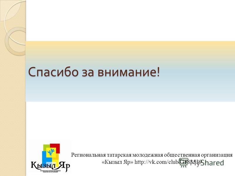 Спасибо за внимание ! Региональная татарская молодежная общественная организация «Кызыл Яр» http://vk.com/club37583539