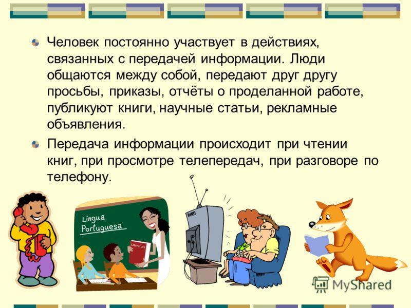 Человек постоянно участвует в действиях, связанных с передачей информации. Люди общаются между собой, передают друг другу просьбы, приказы, отчёты о проделанной работе, публикуют книги, научные статьи, рекламные объявления. Передача информации происх