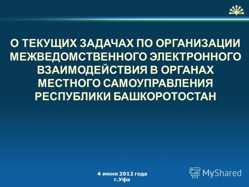 О ТЕКУЩИХ ЗАДАЧАХ ПО ОРГАНИЗАЦИИ МЕЖВЕДОМСТВЕННОГО ЭЛЕКТРОННОГО ВЗАИМОДЕЙСТВИЯ В ОРГАНАХ МЕСТНОГО САМОУПРАВЛЕНИЯ РЕСПУБЛИКИ БАШКОРОТОСТАН 4 июня 2012 года г.Уфа