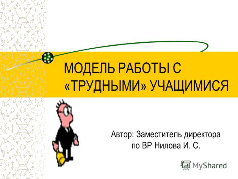 МОДЕЛЬ РАБОТЫ С «ТРУДНЫМИ» УЧАЩИМИСЯ Автор: Заместитель директора по ВР Нилова И. С.