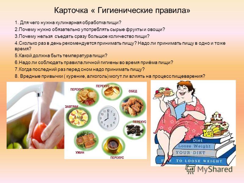 Карточка « Гигиенические правила» 1. Для чего нужна кулинарная обработка пищи? 2.Почему нужно обязательно употреблять сырые фрукты и овощи? 3.Почему нельзя съедать сразу большое количество пищи? 4.Сколько раз в день рекомендуется принимать пищу? Надо