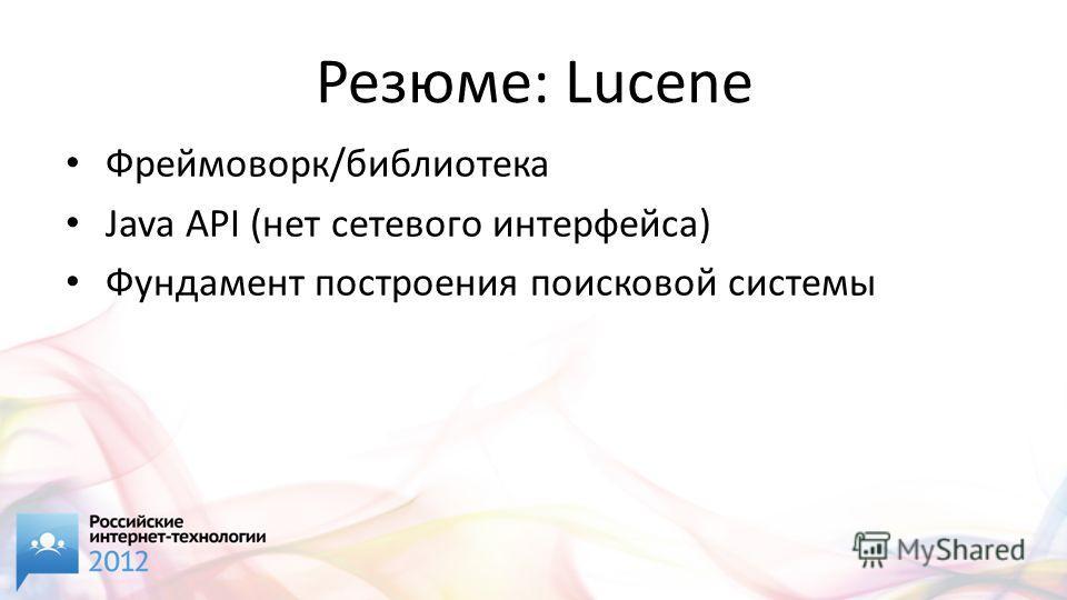 Резюме: Lucene Фреймоворк/библиотека Java API (нет сетевого интерфейса) Фундамент построения поисковой системы