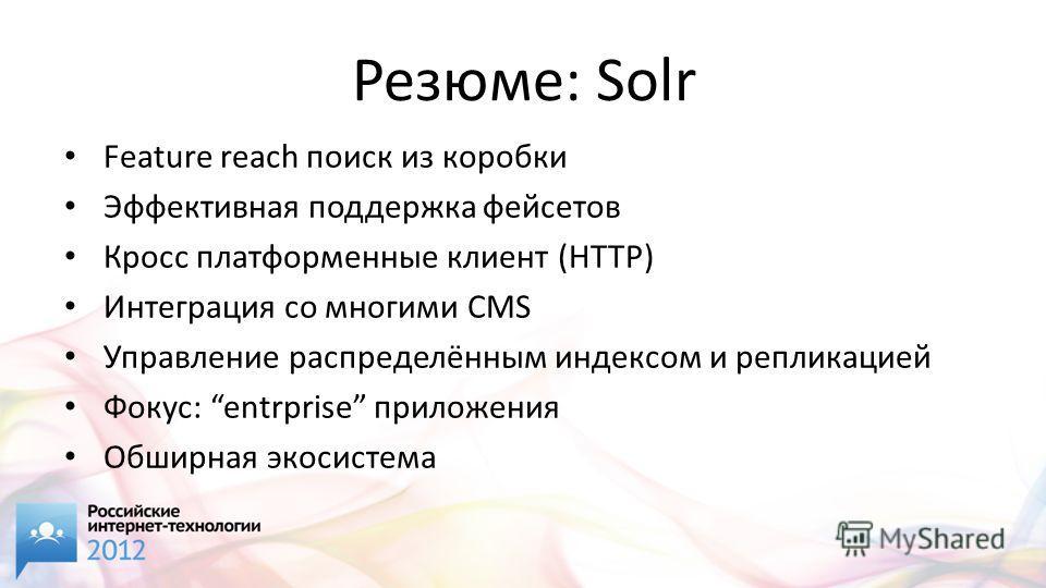 Резюме: Solr Feature reach поиск из коробки Эффективная поддержка фейсетов Кросс платформенные клиент (HTTP) Интеграция со многими CMS Управление распределённым индексом и репликацией Фокус: entrprise приложения Обширная экосистема