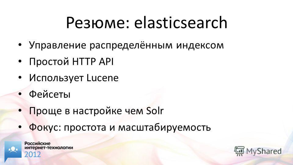 Резюме: elasticsearch Управление распределённым индексом Простой HTTP API Иcпользует Lucene Фейсеты Проще в настройке чем Solr Фокус: простота и масштабируемость
