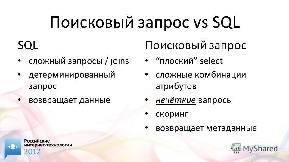 Поисковый запрос vs SQL SQL cложный запросы / joins детерминированный запрос возвращает данные Поисковый запрос плоский select сложные комбинации атрибутов нечёткие запросы скоринг возвращает метаданные
