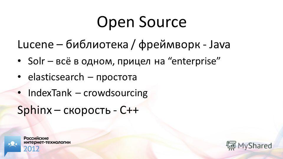 Open Source Lucene – библиотека / фреймворк - Java Solr – всё в одном, прицел на enterprise elasticsearch – простота IndexTank – crowdsourcing Sphinx – скорость - C++