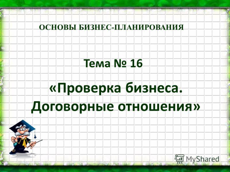 Тема 16 «Проверка бизнеса. Договорные отношения» ОСНОВЫ БИЗНЕС-ПЛАНИРОВАНИЯ