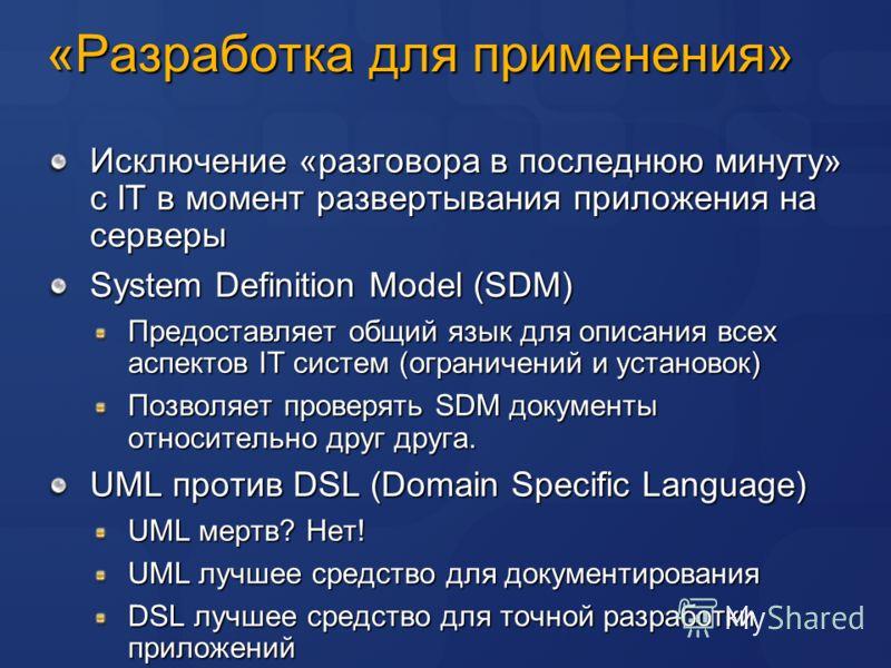 «Разработка для применения» Исключение «разговора в последнюю минуту» с IT в момент развертывания приложения на серверы System Definition Model (SDM) Предоставляет общий язык для описания всех аспектов IT систем (ограничений и установок) Позволяет пр