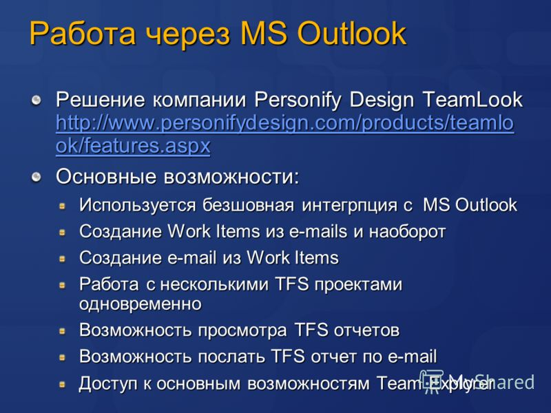 Работа через MS Outlook Решение компании Personify Design TeamLook http://www.personifydesign.com/products/teamlo ok/features.aspx http://www.personifydesign.com/products/teamlo ok/features.aspx http://www.personifydesign.com/products/teamlo ok/featu