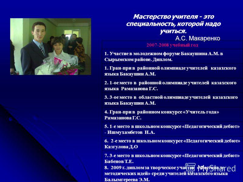 Мастерство учителя - это специальность, которой надо учиться. А.С. Макаренко 2007-2008 учебный год 1. Участие в молодежном форуме Бакаушина А.М. в Сырымском районе. Диплом. 1. Гран-при в районной олимпиаде учителей казахского языка Бакаушин А.М. 2. 1
