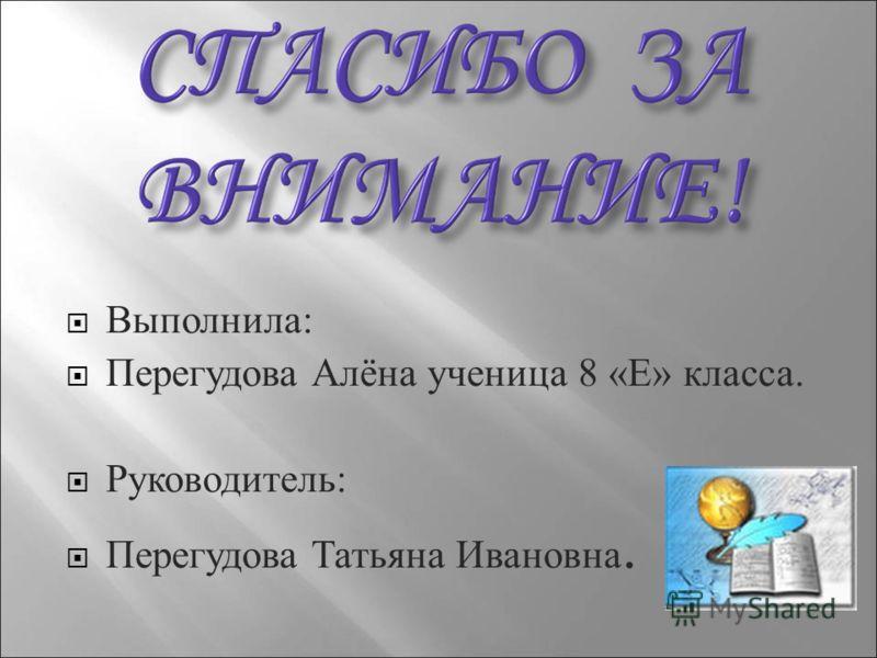Выполнила : Перегудова Алёна ученица 8 « Е » класса. Руководитель : Перегудова Татьяна Ивановна.