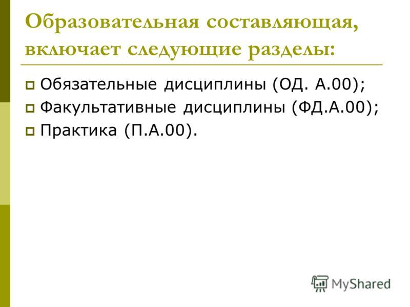 Образовательная составляющая, включает следующие разделы: Обязательные дисциплины (ОД. А.00); Факультативные дисциплины (ФД.А.00); Практика (П.А.00).