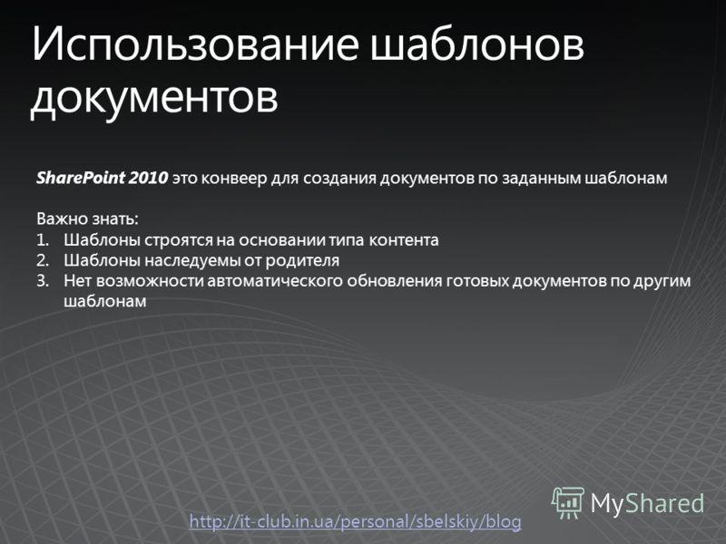 SharePoint 2010 это конвеер для создания документов по заданным шаблонам Важно знать: 1.Шаблоны строятся на основании типа контента 2.Шаблоны наследуемы от родителя 3.Нет возможности автоматического обновления готовых документов по другим шаблонам