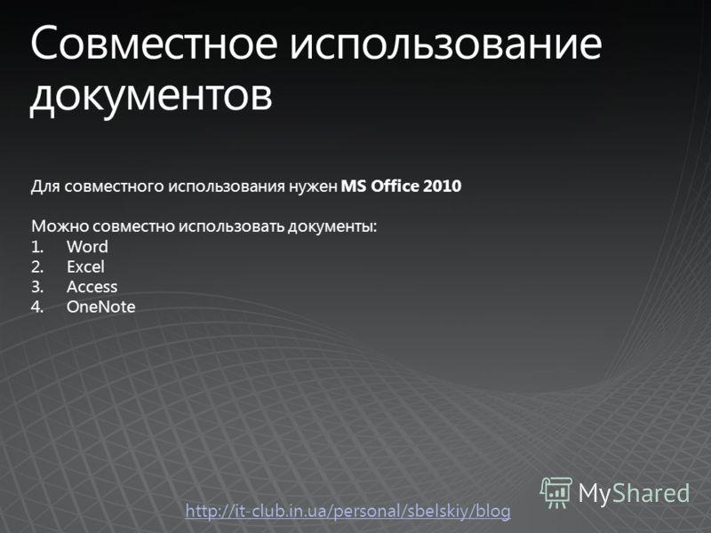 http://it-club.in.ua/personal/sbelskiy/blog Для совместного использования нужен MS Office 2010 Можно совместно использовать документы: 1.Word 2.Excel 3.Access 4.OneNote