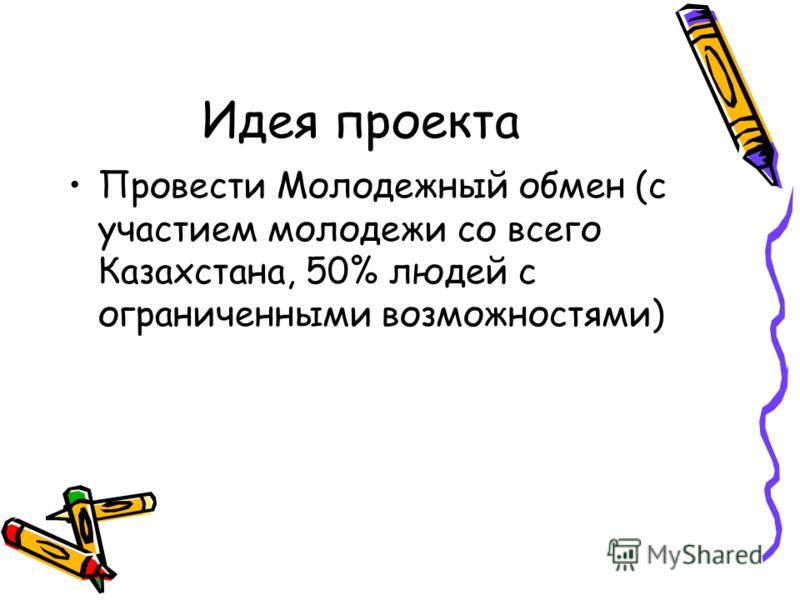 Идея проекта Провести Молодежный обмен (с участием молодежи со всего Казахстана, 50% людей с ограниченными возможностями)