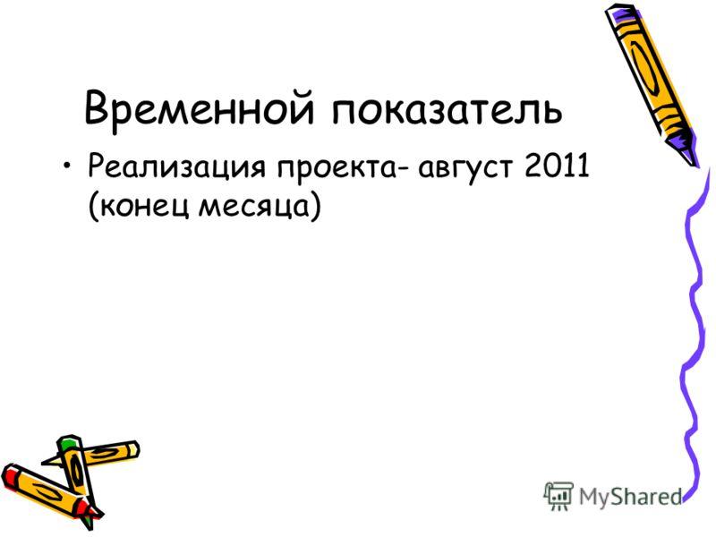 Временной показатель Реализация проекта- август 2011 (конец месяца)