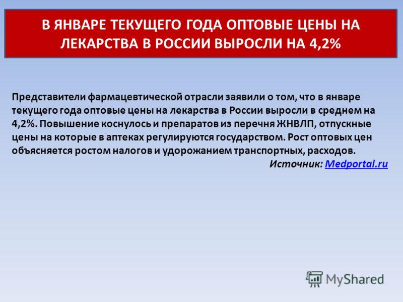 В ЯНВАРЕ ТЕКУЩЕГО ГОДА ОПТОВЫЕ ЦЕНЫ НА ЛЕКАРСТВА В РОССИИ ВЫРОСЛИ НА 4,2% Представители фармацевтической отрасли заявили о том, что в январе текущего года оптовые цены на лекарства в России выросли в среднем на 4,2%. Повышение коснулось и препаратов