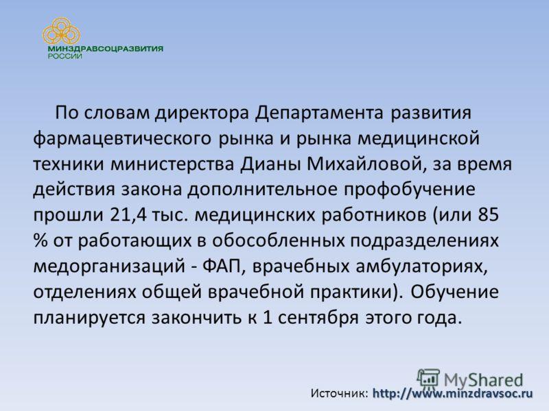 По словам директора Департамента развития фармацевтического рынка и рынка медицинской техники министерства Дианы Михайловой, за время действия закона дополнительное профобучение прошли 21,4 тыс. медицинских работников (или 85 % от работающих в обособ