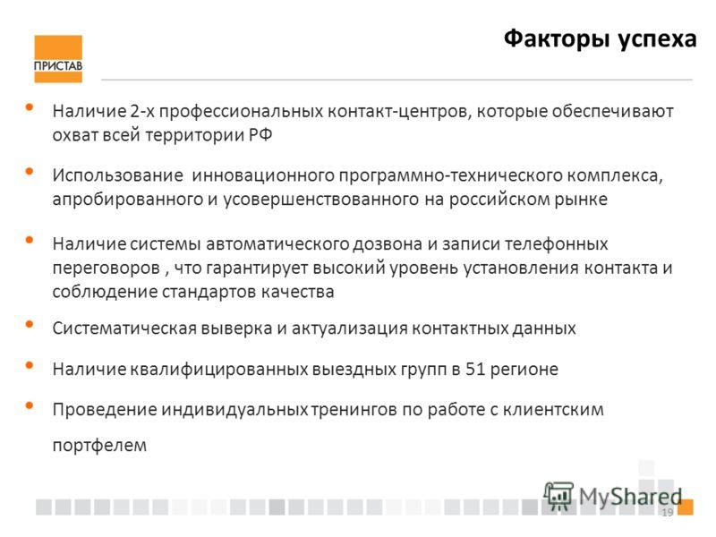 19 Факторы успеха Наличие 2-х профессиональных контакт-центров, которые обеспечивают охват всей территории РФ Использование инновационного программно-технического комплекса, апробированного и усовершенствованного на российском рынке Наличие системы а