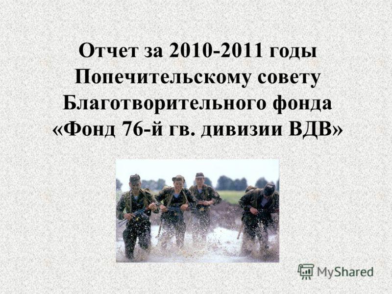Отчет за 2010-2011 годы Попечительскому совету Благотворительного фонда «Фонд 76-й гв. дивизии ВДВ»