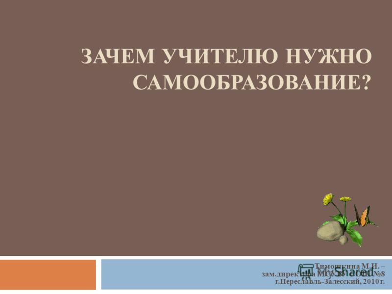 ЗАЧЕМ УЧИТЕЛЮ НУЖНО САМООБРАЗОВАНИЕ? Тимошкина М.И. – зам.директора МСУВУ СОШ 8 г.Переславль-Залесский, 2010 г.