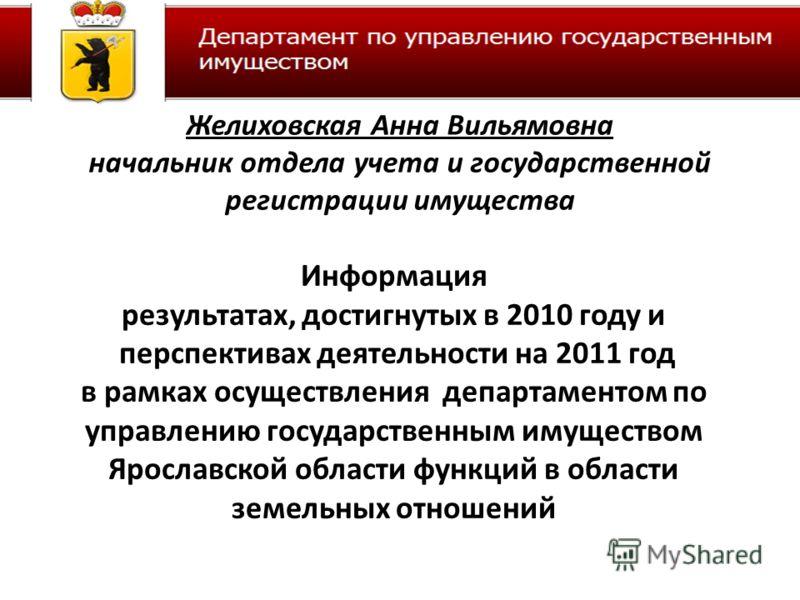 Информация результатах, достигнутых в 2010 году и перспективах деятельности на 2011 год в рамках осуществления департаментом по управлению государственным имуществом Ярославской области функций в области земельных отношений Желиховская Анна Вильямовн